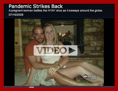 "ABC ""Nightline"" segment opens with the story of Audrey Opdyke, 26 weeks pregnant, who came down with swine flu. She was put in an induced coma to try to save the baby.  After this piece was broadast, there was an emergency C-section. The baby did not surive."